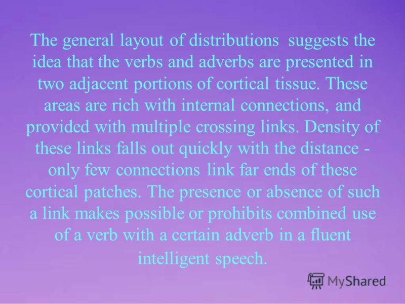 The general layout of distributions suggests the idea that the verbs and adverbs are presented in two adjacent portions of cortical tissue. These areas are rich with internal connections, and provided with multiple crossing links. Density of these li