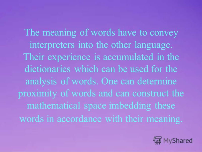 The meaning of words have to convey interpreters into the other language. Their experience is accumulated in the dictionaries which can be used for the analysis of words. One can determine proximity of words and can construct the mathematical space i