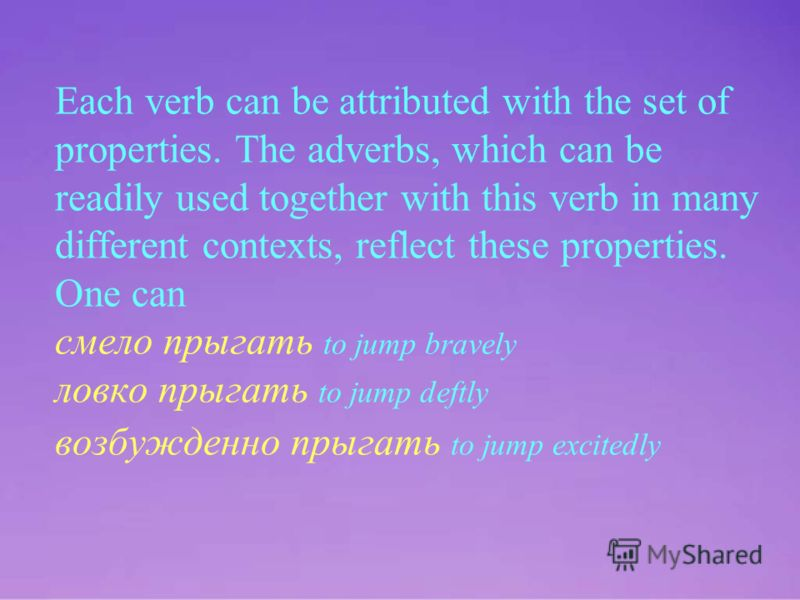 Each verb can be attributed with the set of properties. The adverbs, which can be readily used together with this verb in many different contexts, reflect these properties. One can смело прыгать to jump bravely ловко прыгать to jump deftly возбужденн