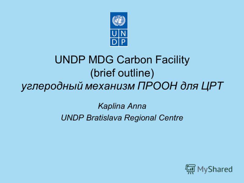 UNDP MDG Carbon Facility (brief outline) углеродный механизм ПРООН для ЦРТ Kaplina Anna UNDP Bratislava Regional Centre
