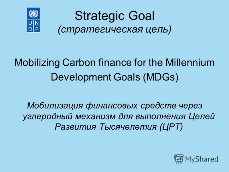 Strategic Goal (стратегическая цель) Mobilizing Carbon finance for the Millennium Development Goals (MDGs) Мобилизация финансовых средств через углеродный механизм для выполнения Целей Развития Тысячелетия (ЦРТ)