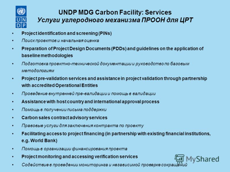 UNDP MDG Carbon Facility: Services Услуги углеродного механизма ПРООН для ЦРТ Project identification and screening (PINs) Поиск проектов и начальная оценка Preparation of Project Design Documents (PDDs) and guidelines on the application of baseline m