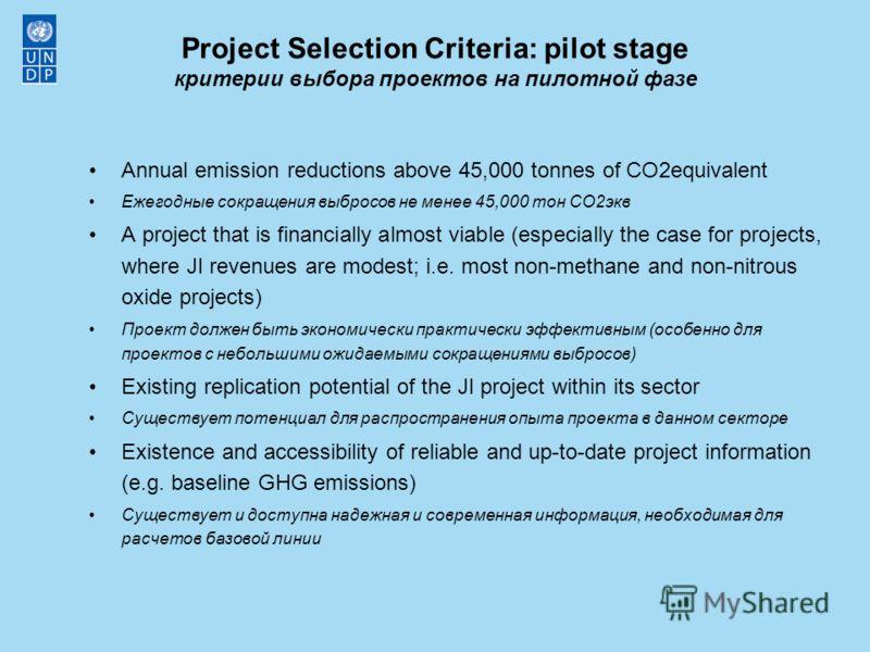Project Selection Criteria: pilot stage критерии выбора проектов на пилотной фазе Annual emission reductions above 45,000 tonnes of CO2equivalent Ежегодные сокращения выбросов не менее 45,000 тон CO2экв A project that is financially almost viable (es