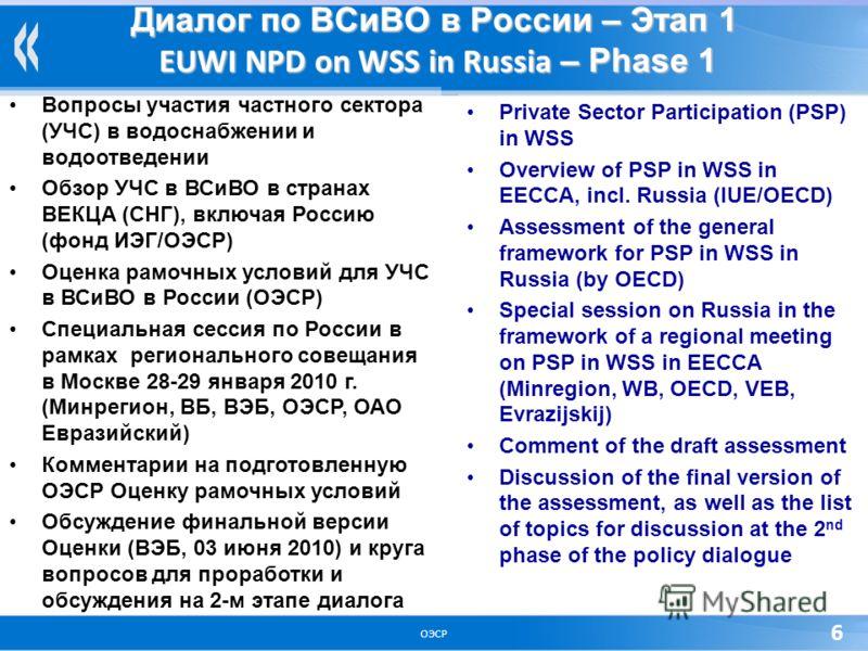 ОЭСР 6 Диалог по ВСиВО в России – Этап 1 EUWI NPD on WSS in Russia – Phase 1 Вопросы участия частного сектора (УЧС) в водоснабжении и водоотведении Обзор УЧС в ВСиВО в странах ВЕКЦА (СНГ), включая Россию (фонд ИЭГ/ОЭСР) Оценка рамочных условий для УЧ