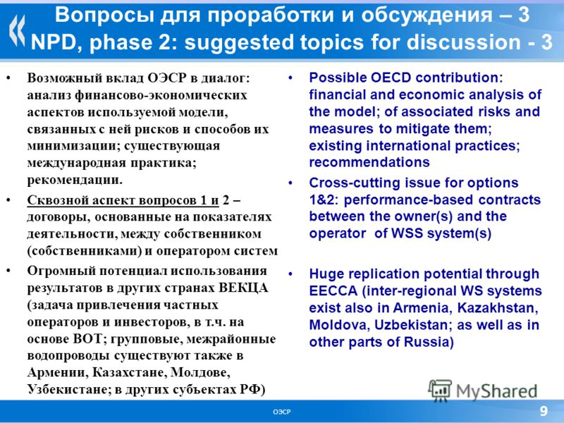 ОЭСР 9 Вопросы для проработки и обсуждения – 3 NPD, phase 2: suggested topics for discussion - 3 Возможный вклад ОЭСР в диалог: анализ финансово-экономических аспектов используемой модели, связанных с ней рисков и способов их минимизации; существующа