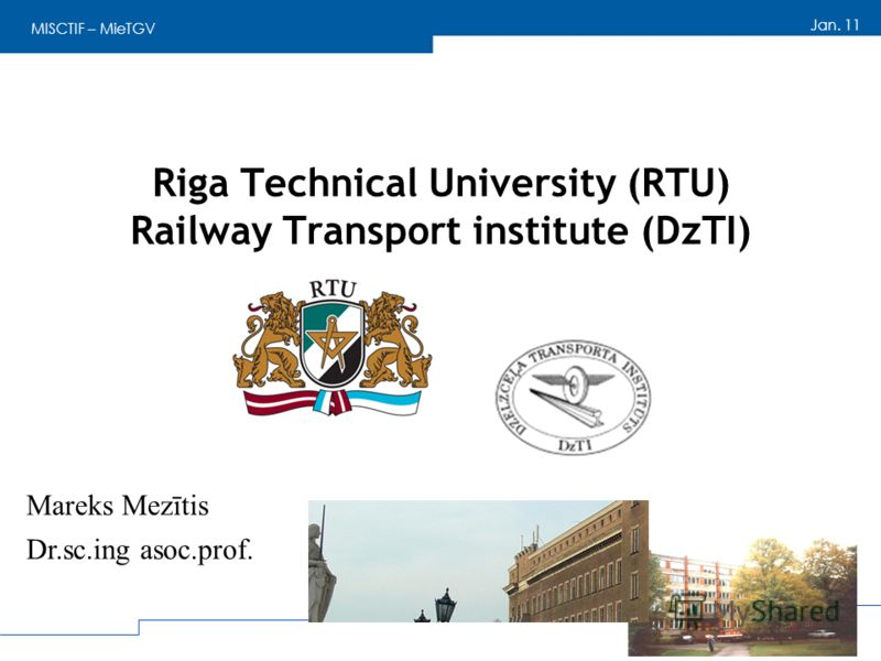 MISCTIF – MieTGV Jan. 11 Riga Technical University (RTU) Railway Transport institute (DzTI) Mareks Mezītis Dr.sc.ing asoc.prof.