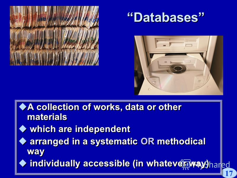 17 Databases A collection of works, data or other materials which are independent arranged in a systematic OR methodical way individually accessible (in whatever way) A collection of works, data or other materials which are independent arranged in a