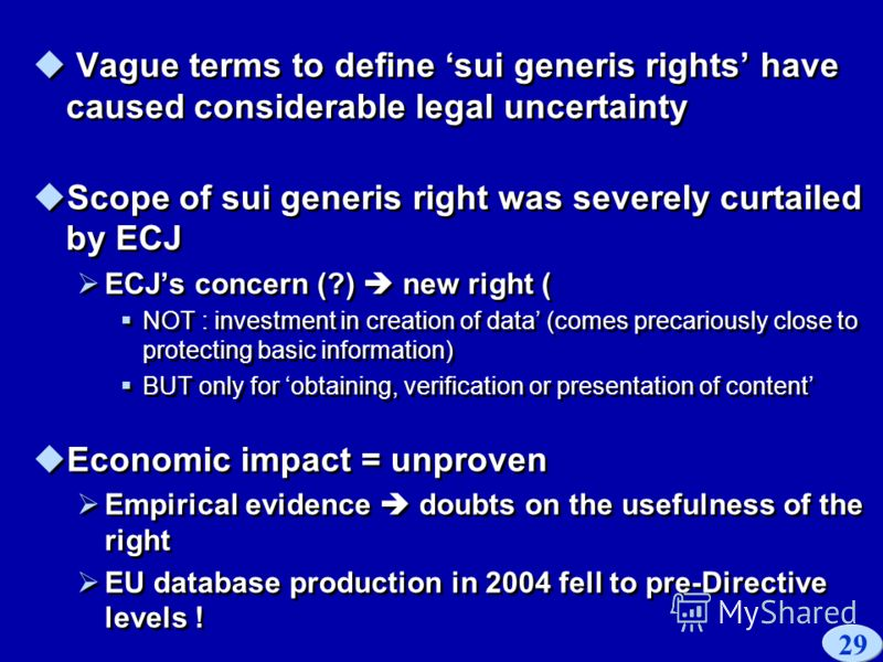 29 Vague terms to define sui generis rights have caused considerable legal uncertainty Scope of sui generis right was severely curtailed by ECJ ECJs concern (?) new right ( NOT : investment in creation of data (comes precariously close to protecting
