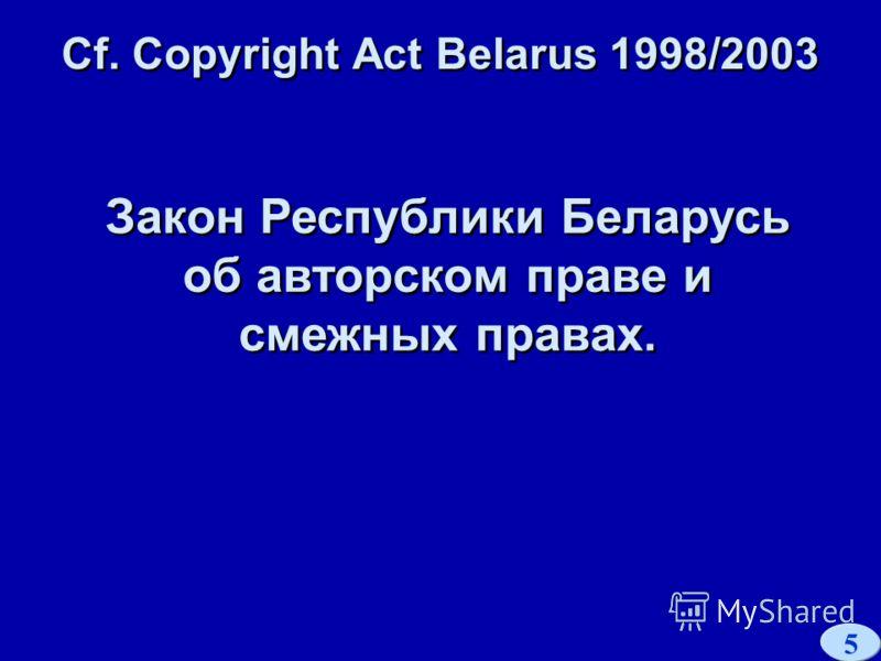 5 Cf. Copyright Act Belarus 1998/2003 Закон Республики Беларусь об авторском праве и смежных правах.