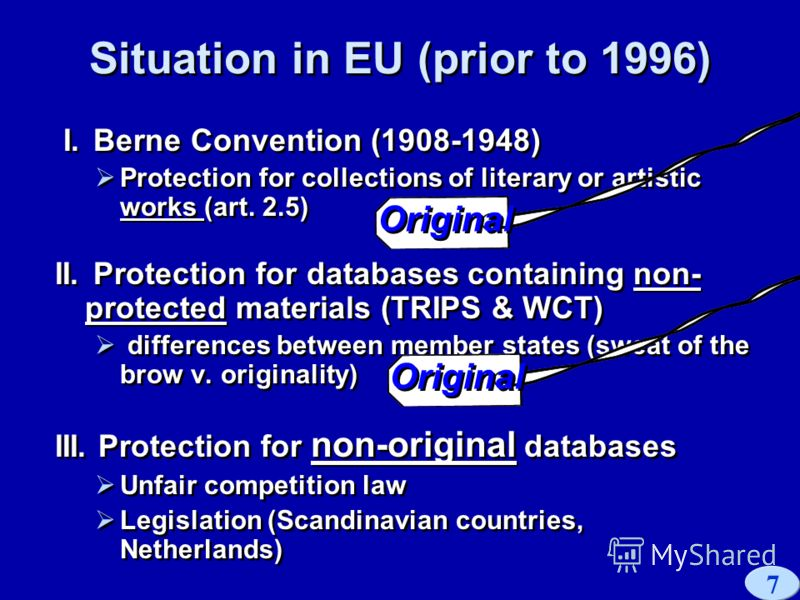 7 Situation in EU (prior to 1996) I. Berne Convention (1908-1948) Protection for collections of literary or artistic works (art. 2.5) II. Protection for databases containing non- protected materials (TRIPS & WCT) differences between member states (sw