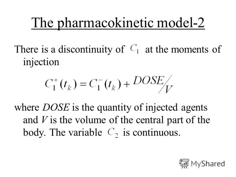 The pharmacokinetic model-2 There is a discontinuity of at the moments of injection where DOSE is the quantity of injected agents and V is the volume of the central part of the body. The variable is continuous.