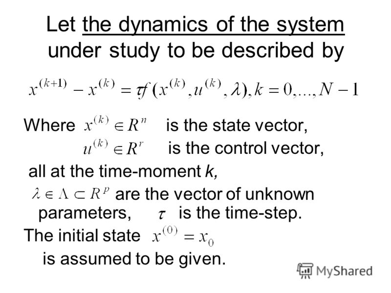 Let the dynamics of the system under study to be described by Where is the state vector, is the control vector, all at the time-moment k, are the vector of unknown parameters, is the time-step. The initial state is assumed to be given.