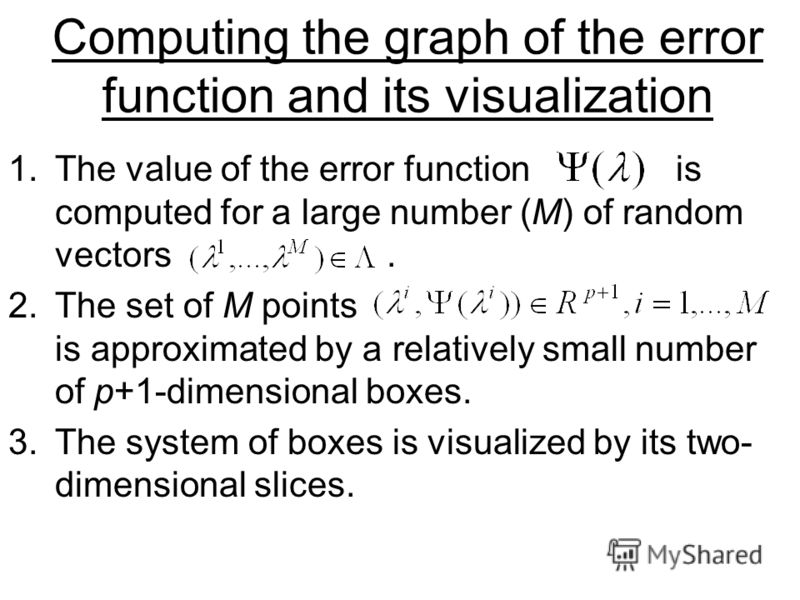 Computing the graph of the error function and its visualization 1.The value of the error function is computed for a large number (M) of random vectors. 2.The set of M points is approximated by a relatively small number of p+1-dimensional boxes. 3.The