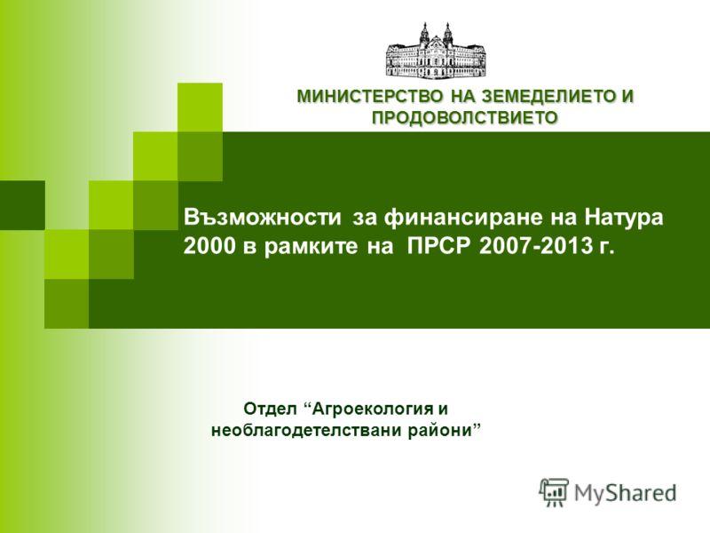 Възможности за финансиране на Натура 2000 в рамките на ПРСР 2007-2013 г. МИНИСТЕРСТВО НА ЗЕМЕДЕЛИЕТО И ПРОДОВОЛСТВИЕТО Brussels 16 January 2007 Отдел Агроекология и необлагодетелствани райони
