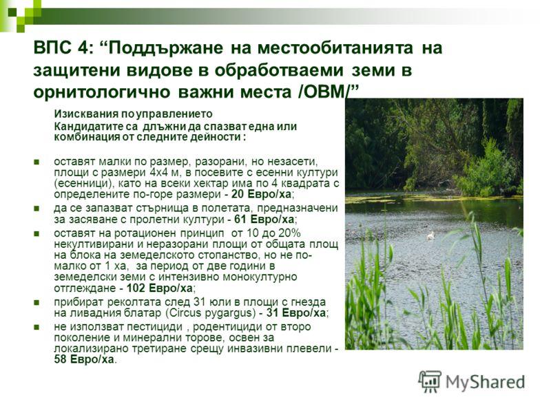 ВПС 4: Поддържане на местообитанията на защитени видове в обработваеми земи в орнитологично важни места /ОВМ/ Изисквания по управлението Кандидатите са длъжни да спазват една или комбинация от следните дейности : оставят малки по размер, разорани, но
