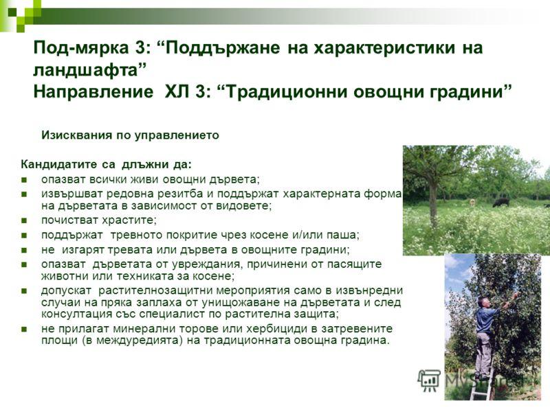 Под-мярка 3: Поддържане на характеристики на ландшафта Направление ХЛ 3: Традиционни овощни градини Изисквания по управлението Кандидатите са длъжни да: опазват всички живи овощни дървета; извършват редовна резитба и поддържат характерната форма на д