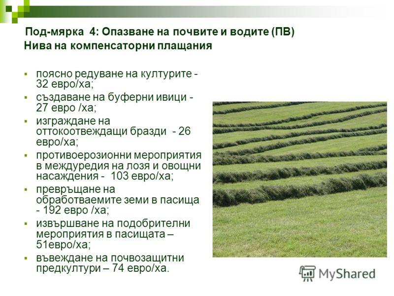 Под-мярка 4: Опазване на почвите и водите (ПВ) Нива на компенсаторни плащания поясно редуване на културите - 32 евро/ха; създаване на буферни ивици - 27 евро /ха; изграждане на оттокоотвеждащи бразди - 26 евро/ха; противоерозионни мероприятия в между