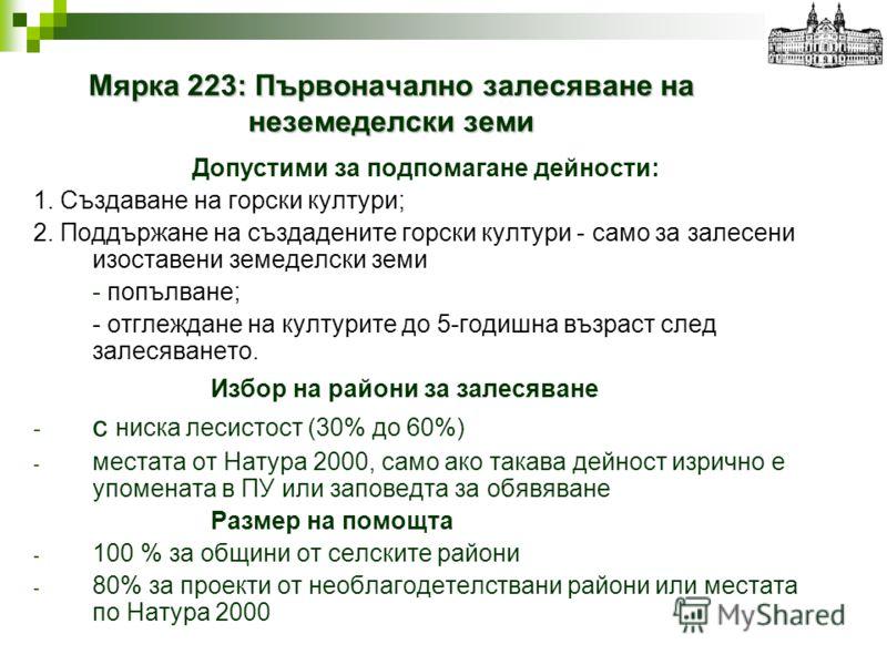 Мярка 223: Първоначално залесяване на неземеделски земи Допустими за подпомагане дейности: 1. Създаване на горски култури; 2. Поддържане на създадените горски култури - само за залесени изоставени земеделски земи - попълване; - отглеждане на културит