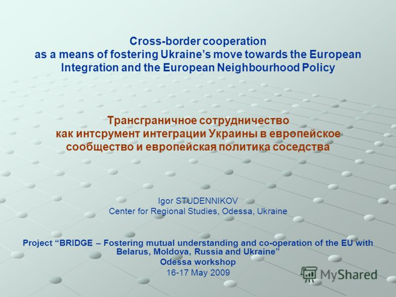 Cross-border cooperation as a means of fostering Ukraines move towards the European Integration and the European Neighbourhood Policy Трансграничное сотрудничество как интсрумент интеграции Украины в европейское сообщество и европейская политика сосе