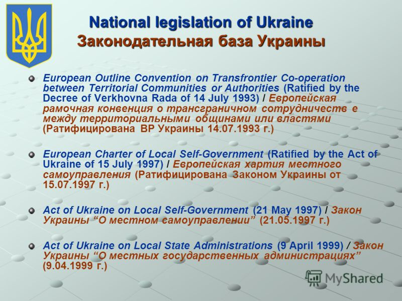 National legislation of Ukraine Законодательная база Украины European Outline Convention on Transfrontier Co-operation between Territorial Communities or Authorities (Ratified by the Decree of Verkhovna Rada of 14 July 1993) / Европейская рамочная ко