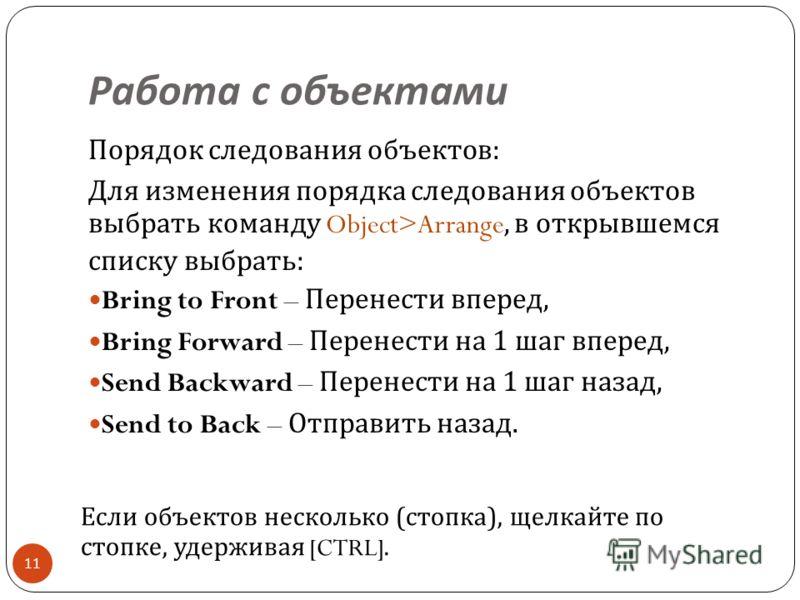 Работа с объектами 11 Порядок следования объектов : Для изменения порядка следования объектов выбрать команду Object>Arrange, в открывшемся списку выбрать : Bring to Front – Перенести вперед, Bring Forward – Перенести на 1 шаг вперед, Send Backward –
