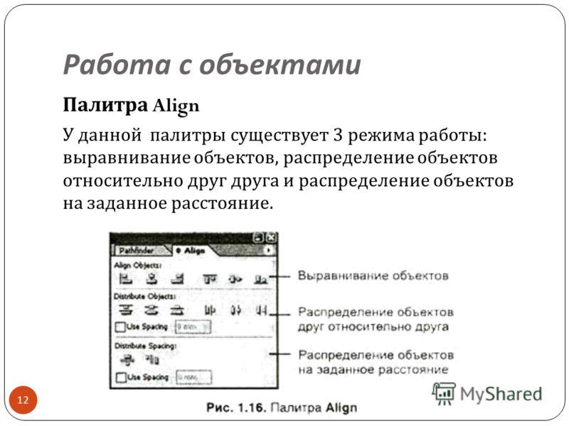 Работа с объектами 12 Палитра Align У данной палитры существует 3 режима работы : выравнивание объектов, распределение объектов относительно друг друга и распределение объектов на заданное расстояние.