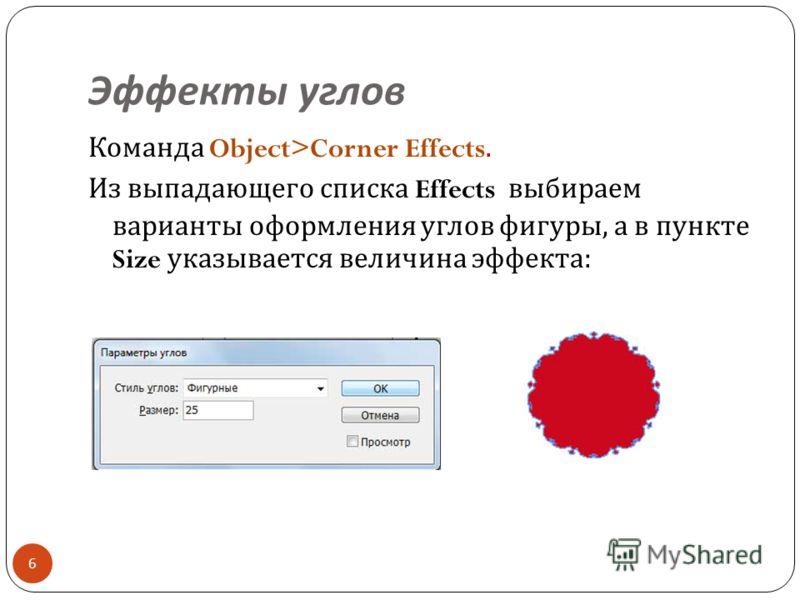 Эффекты углов 6 Команда Object>Corner Effects. Из выпадающего списка Effects выбираем варианты оформления углов фигуры, а в пункте Size указывается величина эффекта :