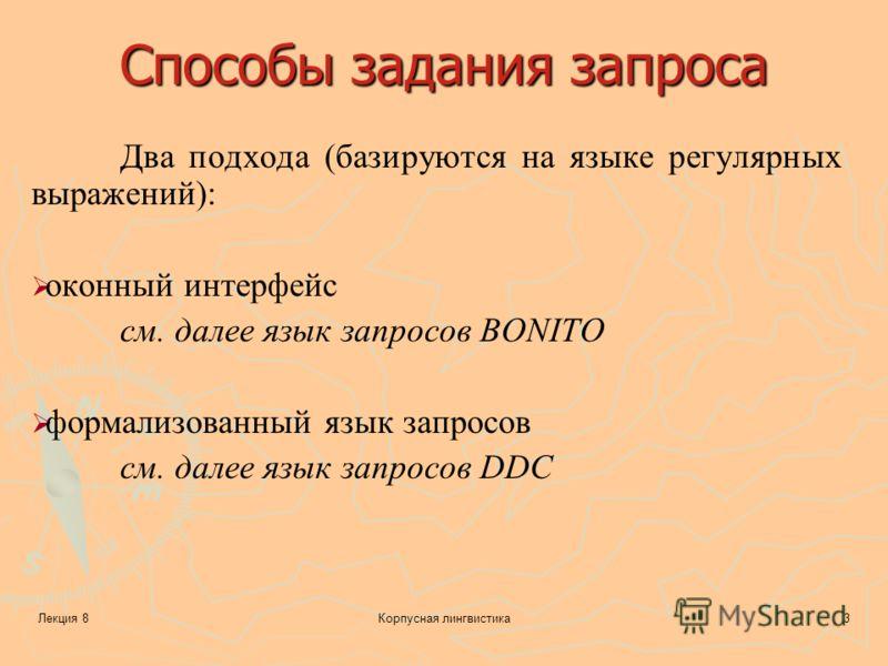 Лекция 8Корпусная лингвистика3 Способы задания запроса Два подхода (базируются на языке регулярных выражений): оконный интерфейс см. далее язык запросов BONITO формализованный язык запросов см. далее язык запросов DDC