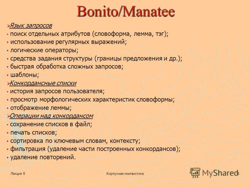 Лекция 8Корпусная лингвистика6 Bonito/Manatee Язык запросов поиск отдельных атрибутов (словоформа, лемма, тэг); использование регулярных выражений; логические операторы; средства задания структуры (границы предложения и др.); быстрая обработка сложны