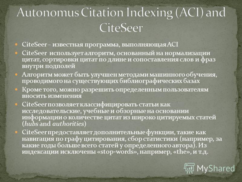 CiteSeer – известная программа, выполняющая ACI CiteSeer использует алгоритм, основанный на нормализации цитат, сортировки цитат по длине и сопоставления слов и фраз внутри подполей Алгоритм может быть улучшен методами машинного обучения, проводимого