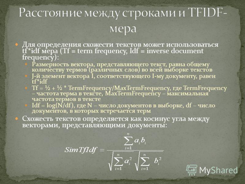 Для определения схожести текстов может использоваться tf*idf мера (Tf = term frequency, Idf = inverse document frequency): Размерность вектора, представляющего текст, равна общему количеству термов (различных слов) во всей выборке текстов J-й элемент