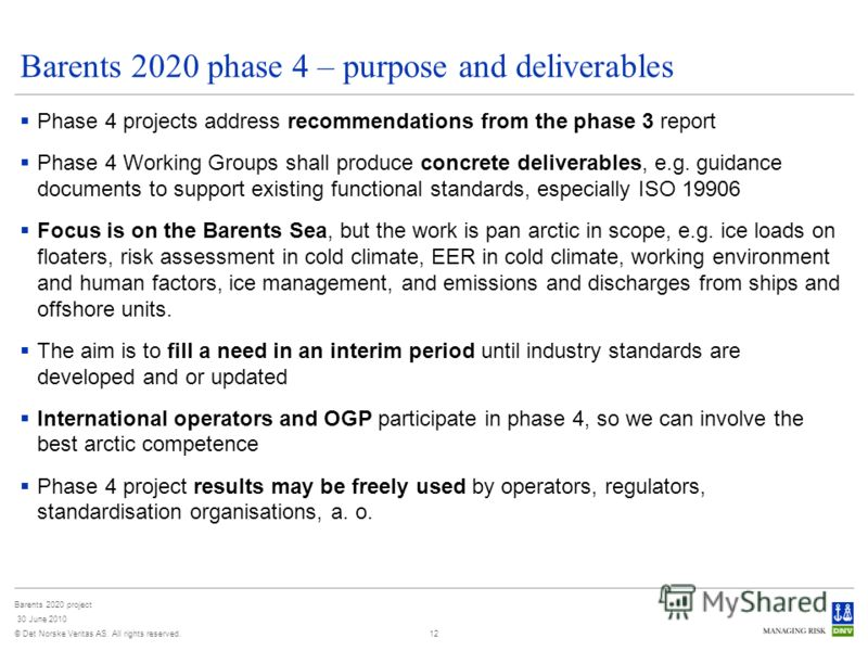 © Det Norske Veritas AS. All rights reserved. Barents 2020 project 30 June 2010 12 Barents 2020 phase 4 – purpose and deliverables Phase 4 projects address recommendations from the phase 3 report Phase 4 Working Groups shall produce concrete delivera
