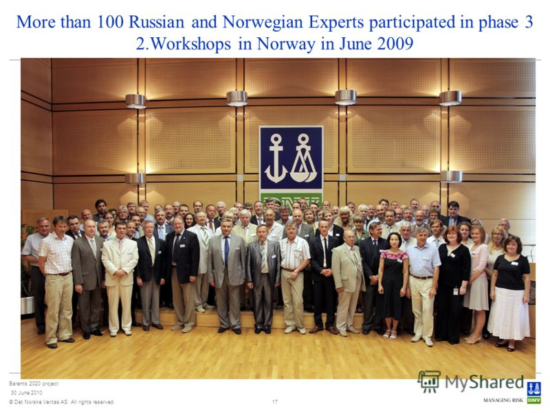 © Det Norske Veritas AS. All rights reserved. Barents 2020 project 30 June 2010 17 More than 100 Russian and Norwegian Experts participated in phase 3 2.Workshops in Norway in June 2009