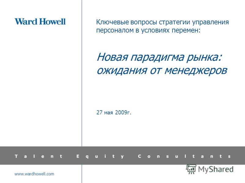 www.wardhowell.com Ключевые вопросы стратегии управления персоналом в условиях перемен: Новая парадигма рынка: ожидания от менеджеров 27 мая 2009г.