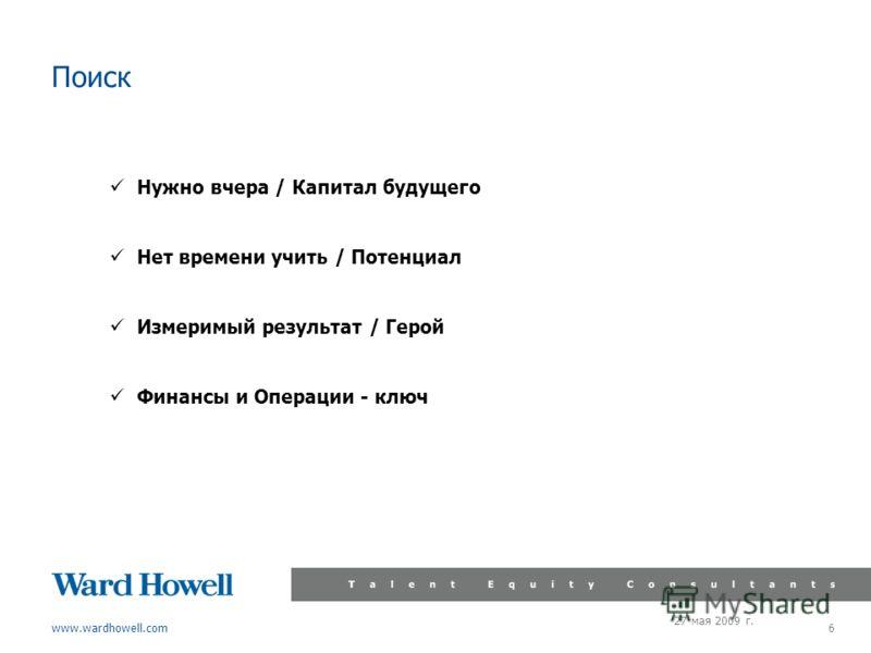 www.wardhowell.com 27 мая 2009 г. 6 Поиск Нужно вчера / Капитал будущего Нет времени учить / Потенциал Измеримый результат / Герой Финансы и Операции - ключ