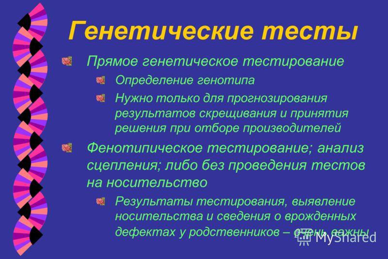 Генетические тесты Прямое генетическое тестирование Определение генотипа Нужно только для прогнозирования результатов скрещивания и принятия решения при отборе производителей Фенотипическое тестирование; анализ сцепления; либо без проведения тестов н