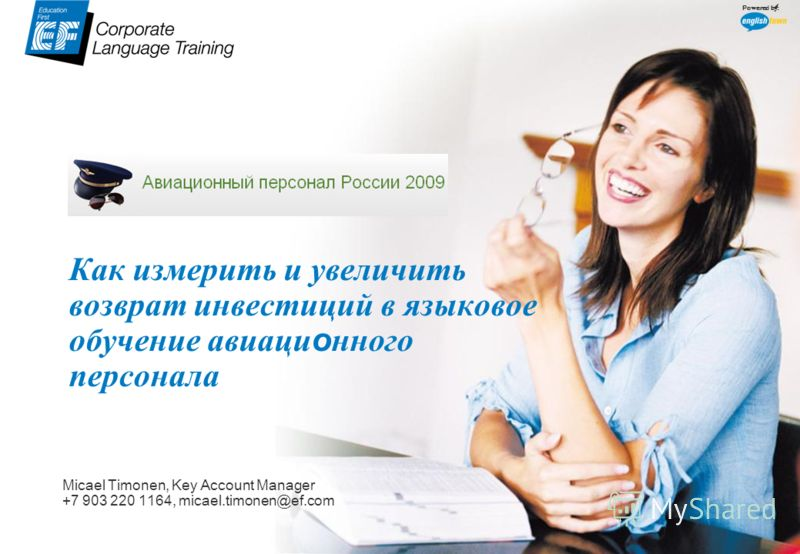 www.ef.com/corporate Powered by: Как измерить и увеличить возврат инвестиций в языковое обучение авиаци о нного персонала Micael Timonen, Key Account Manager +7 903 220 1164, micael.timonen@ef.com