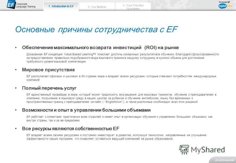 2. Our Method 3. Your Five Key Questions ef.com/corporate 1. Introduction to EF Powered by: 1. Introduction to EF Основные причины сотрудничества с EF Обеспечение максимального возврата инвестиций ( RОI ) на рынке Доказанная EF концепция Value Based