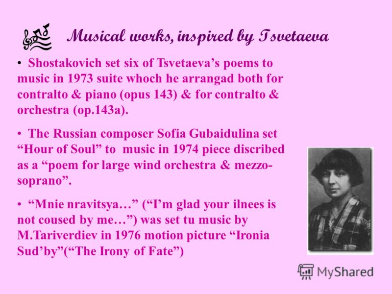 Musical works, inspired by Tsvetaeva Shostakovich set six of Tsvetaevas poems to music in 1973 suite whoch he arrangad both for contralto & piano (opus 143) & for contralto & orchestra (op.143a). The Russian composer Sofia Gubaidulina set Hour of Sou