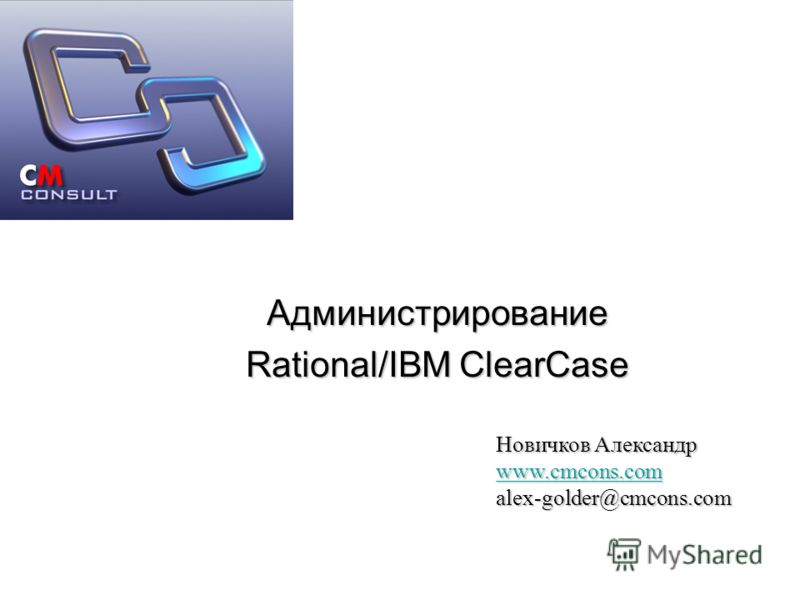 Администрирование Rational/IBM ClearCase Новичков Александр www.cmcons.com alex-golder@cmcons.com