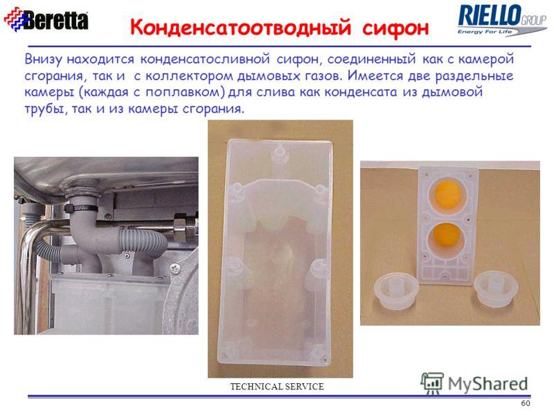 60 TECHNICAL SERVICE Конденсатоотводный сифон Внизу находится конденсатосливной сифон, соединенный как с камерой сгорания, так и с коллектором дымовых газов. Имеется две раздельные камеры (каждая с поплавком) для слива как конденсата из дымовой трубы