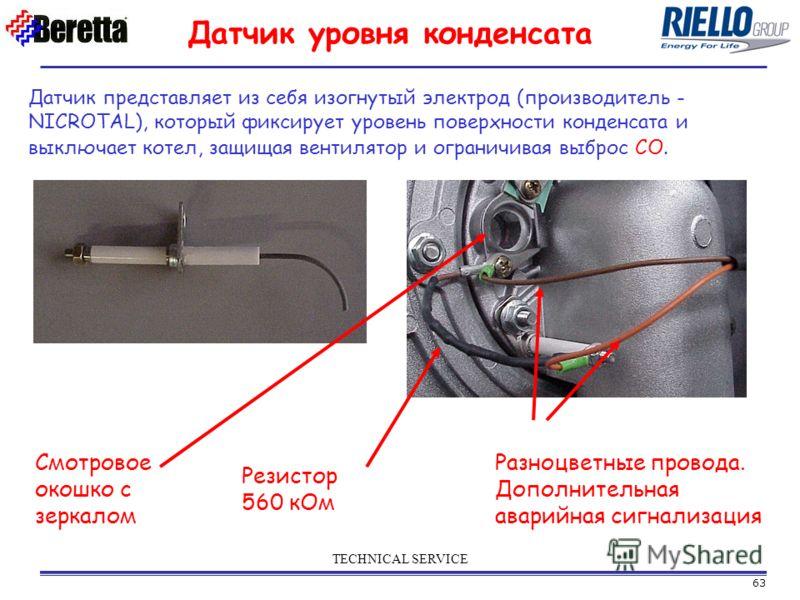 63 TECHNICAL SERVICE Датчик представляет из себя изогнутый электрод (производитель - NICROTAL), который фиксирует уровень поверхности конденсата и выключает котел, защищая вентилятор и ограничивая выброс СО. Смотровое окошко с зеркалом Резистор 560 к