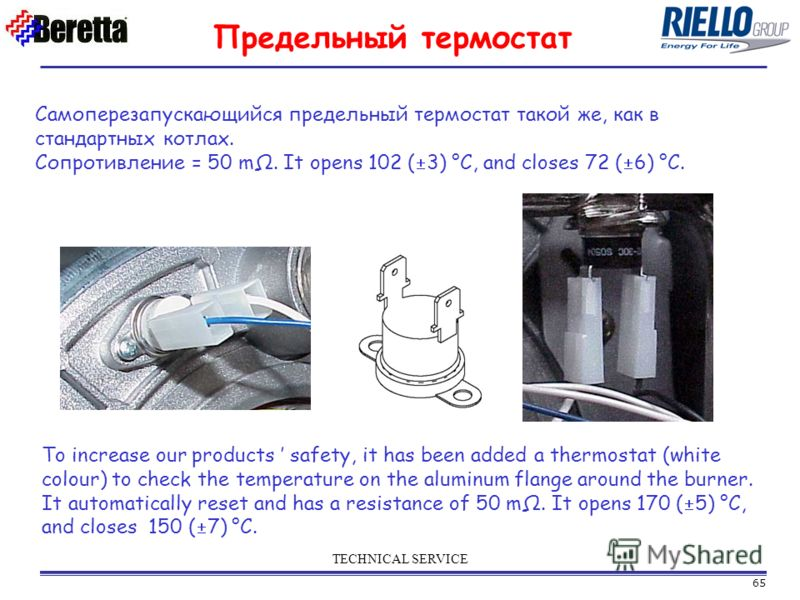 65 TECHNICAL SERVICE Предельный термостат Самоперезапускающийся предельный термостат такой же, как в стандартных котлах. Сопротивление = 50 mΩ. It opens 102 ( 3) °C, and closes 72 ( 6) °C. To increase our products safety, it has been added a thermost