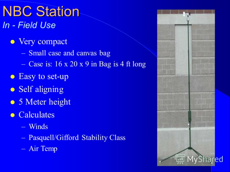 NBC Station NBC Station In - Field Use l Very compact –Small case and canvas bag –Case is: 16 x 20 x 9 in Bag is 4 ft long l Easy to set-up l Self aligning l 5 Meter height l Calculates –Winds –Pasquell/Gifford Stability Class –Air Temp