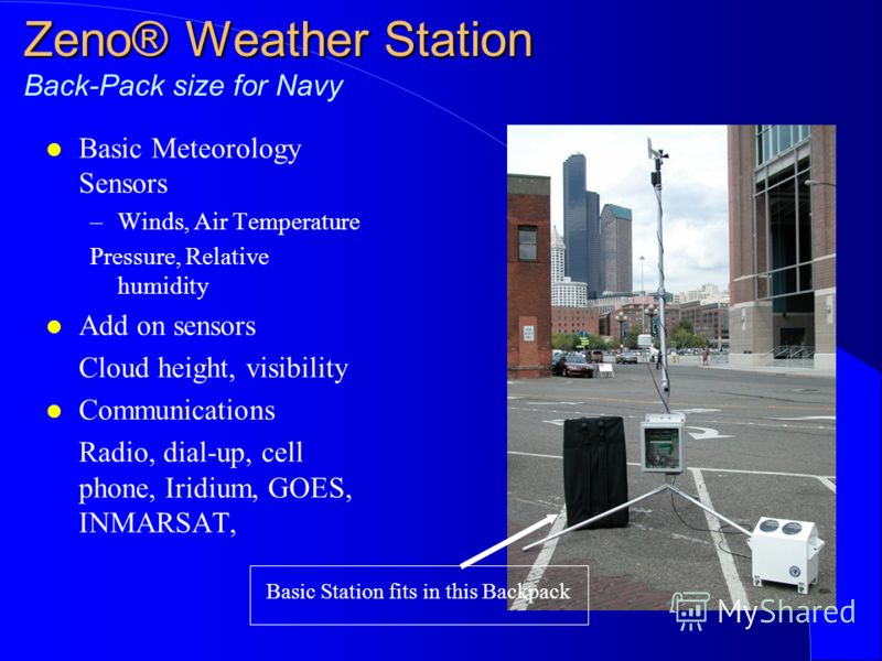 Zeno® Weather Station Zeno® Weather Station Back-Pack size for Navy l Basic Meteorology Sensors –Winds, Air Temperature Pressure, Relative humidity l Add on sensors Cloud height, visibility l Communications Radio, dial-up, cell phone, Iridium, GOES,