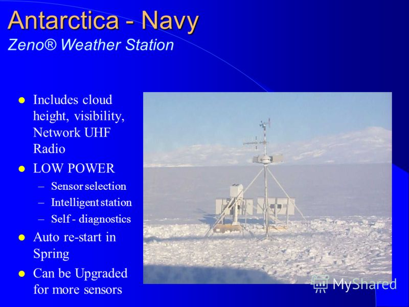 Antarctica - Navy Antarctica - Navy Zeno® Weather Station l Includes cloud height, visibility, Network UHF Radio l LOW POWER –Sensor selection –Intelligent station –Self - diagnostics l Auto re-start in Spring l Can be Upgraded for more sensors