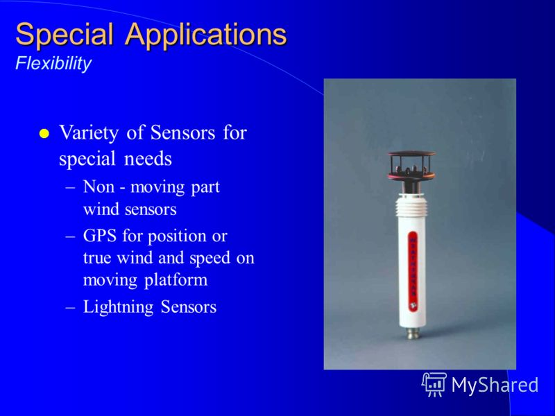 Special Applications Special Applications Flexibility l Variety of Sensors for special needs –Non - moving part wind sensors –GPS for position or true wind and speed on moving platform –Lightning Sensors