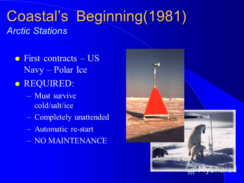 Coastals Beginning(1981) Coastals Beginning(1981) Arctic Stations l First contracts – US Navy – Polar Ice l REQUIRED: –Must survive cold/salt/ice –Completely unattended –Automatic re-start –NO MAINTENANCE