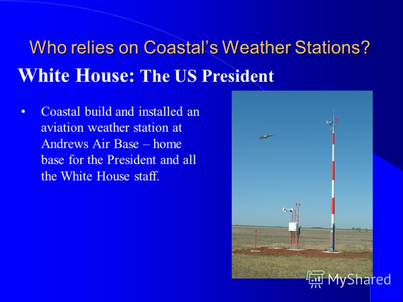 Who relies on Coastals Weather Stations? Coastal build and installed an aviation weather station at Andrews Air Base – home base for the President and all the White House staff. White House: The US President