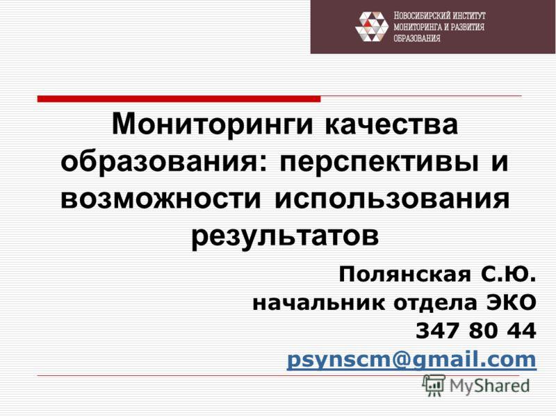Мониторинги качества образования: перспективы и возможности использования результатов Полянская С.Ю. начальник отдела ЭКО 347 80 44 psynscm@gmail.com